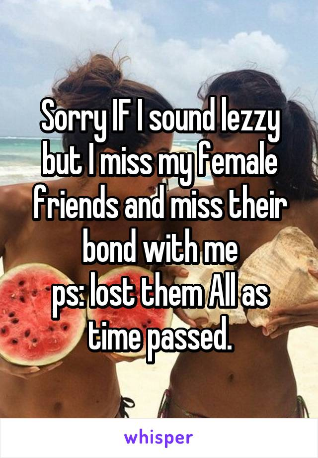 Sorry IF I sound lezzy but I miss my female friends and miss their bond with me ps: lost them All as time passed.