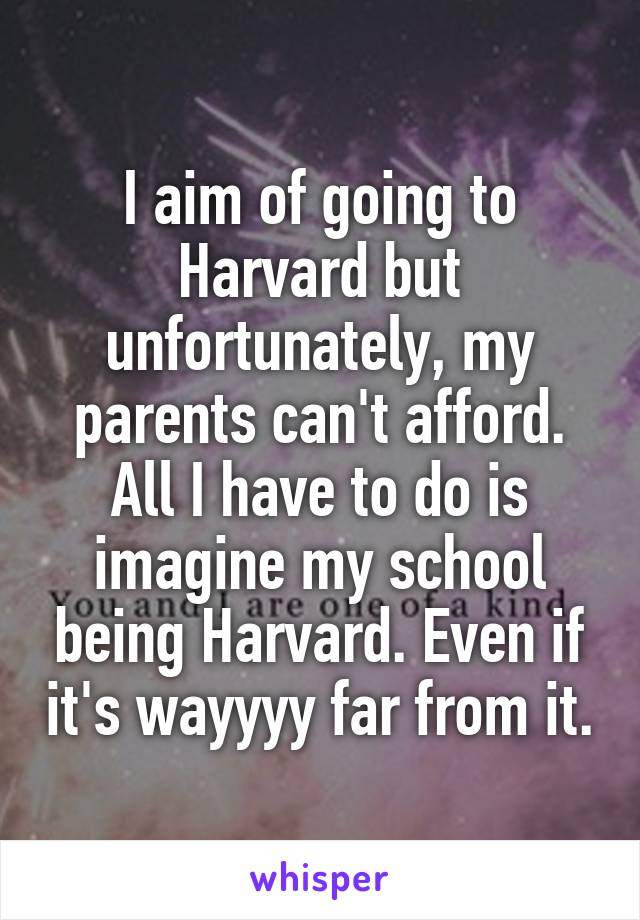 I aim of going to Harvard but unfortunately, my parents can't afford. All I have to do is imagine my school being Harvard. Even if it's wayyyy far from it.
