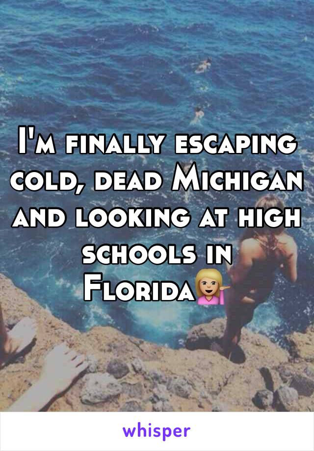 I'm finally escaping cold, dead Michigan and looking at high schools in Florida💁🏼