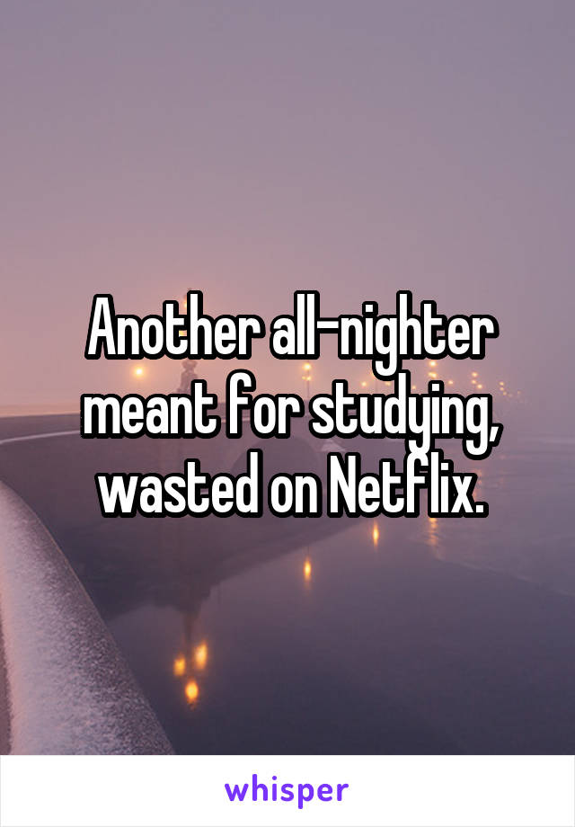 Another all-nighter meant for studying, wasted on Netflix.