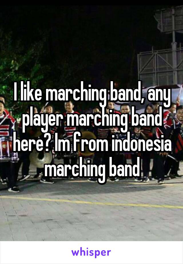 I like marching band, any player marching band here? Im from indonesia marching band