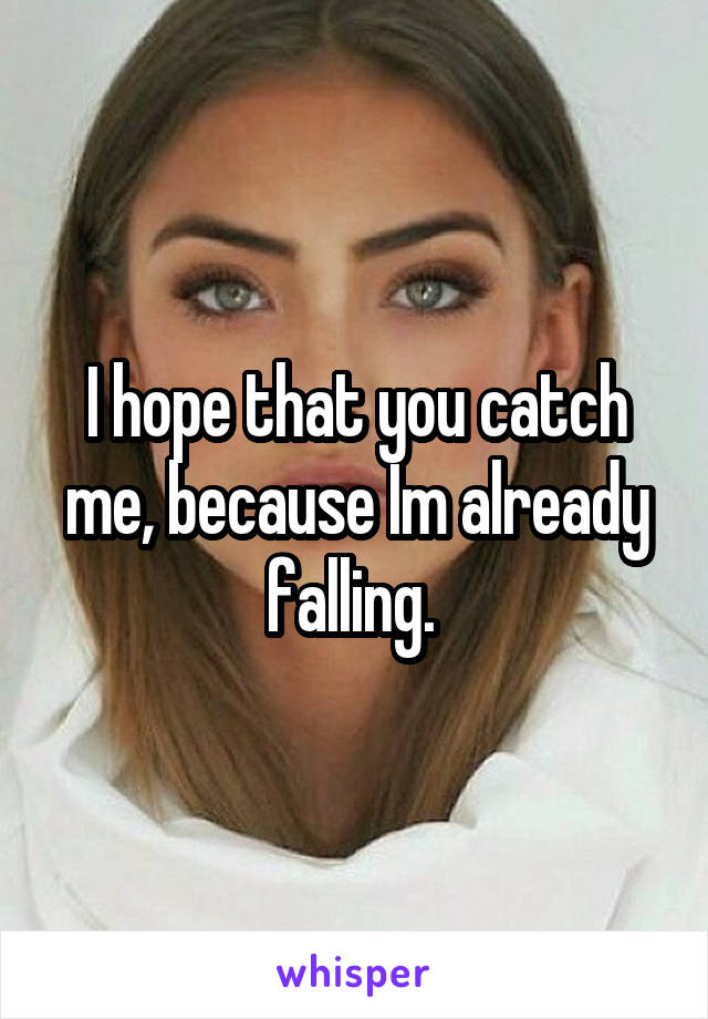 I hope that you catch me, because Im already falling.