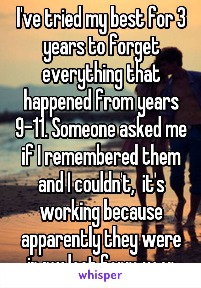 I've tried my best for 3 years to forget everything that happened from years 9-11. Someone asked me if I remembered them and I couldn't,  it's working because apparently they were in my last form year