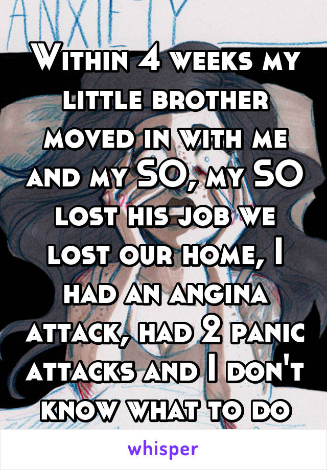 Within 4 weeks my little brother moved in with me and my SO, my SO lost his job we lost our home, I had an angina attack, had 2 panic attacks and I don't know what to do