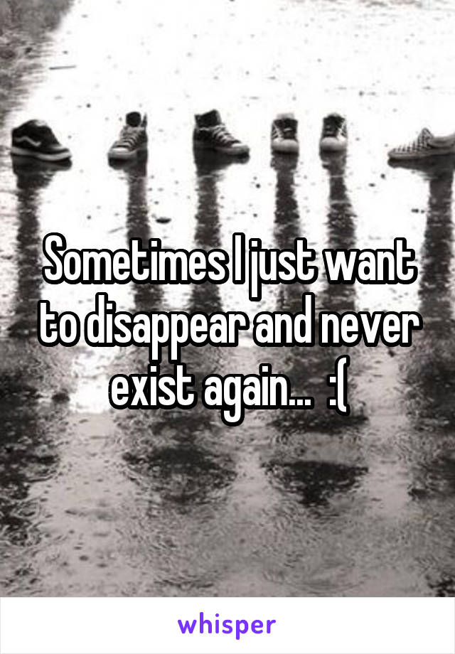 Sometimes I just want to disappear and never exist again...  :(