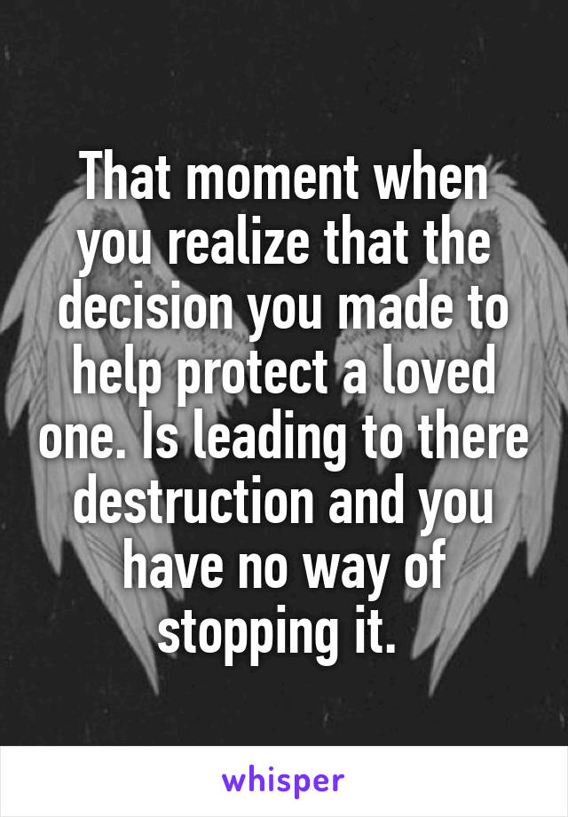That moment when you realize that the decision you made to help protect a loved one. Is leading to there destruction and you have no way of stopping it.
