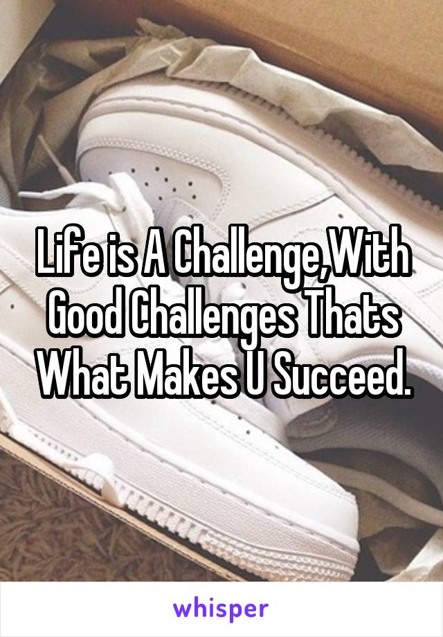 Life is A Challenge,With Good Challenges Thats What Makes U Succeed.