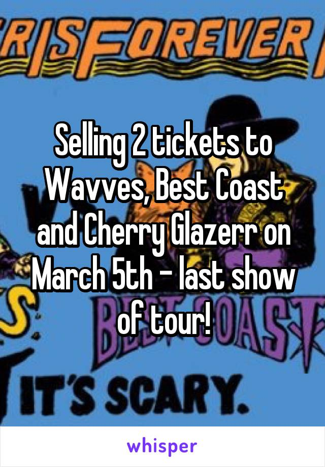 Selling 2 tickets to Wavves, Best Coast and Cherry Glazerr on March 5th - last show of tour!