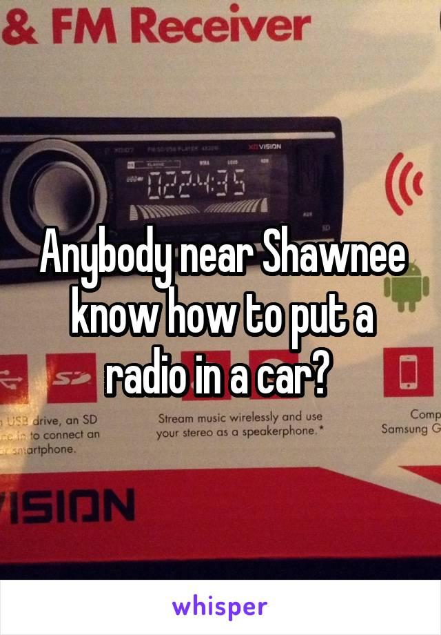 Anybody near Shawnee know how to put a radio in a car?