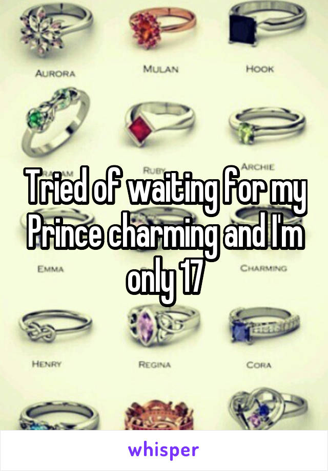 Tried of waiting for my Prince charming and I'm only 17