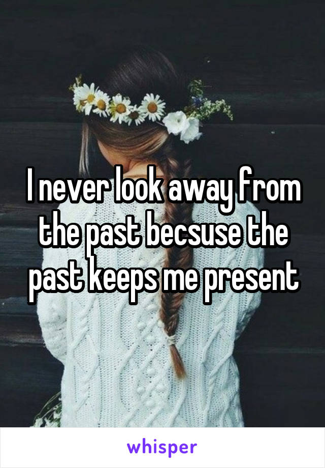 I never look away from the past becsuse the past keeps me present