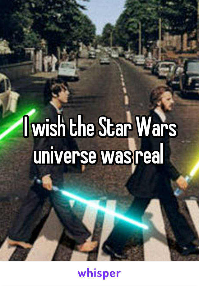 I wish the Star Wars universe was real