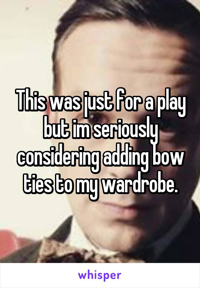 This was just for a play but im seriously considering adding bow ties to my wardrobe.