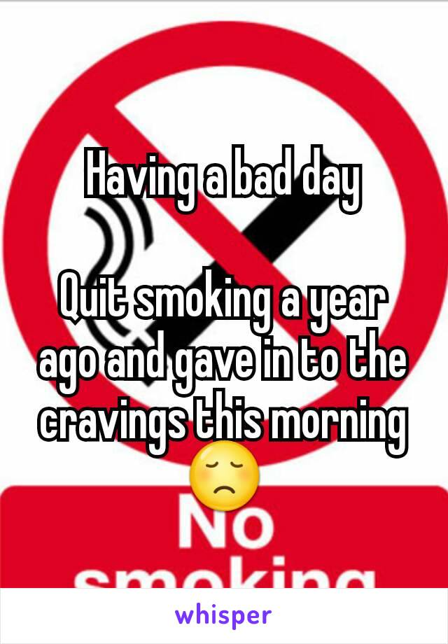 Having a bad day  Quit smoking a year ago and gave in to the cravings this morning 😞