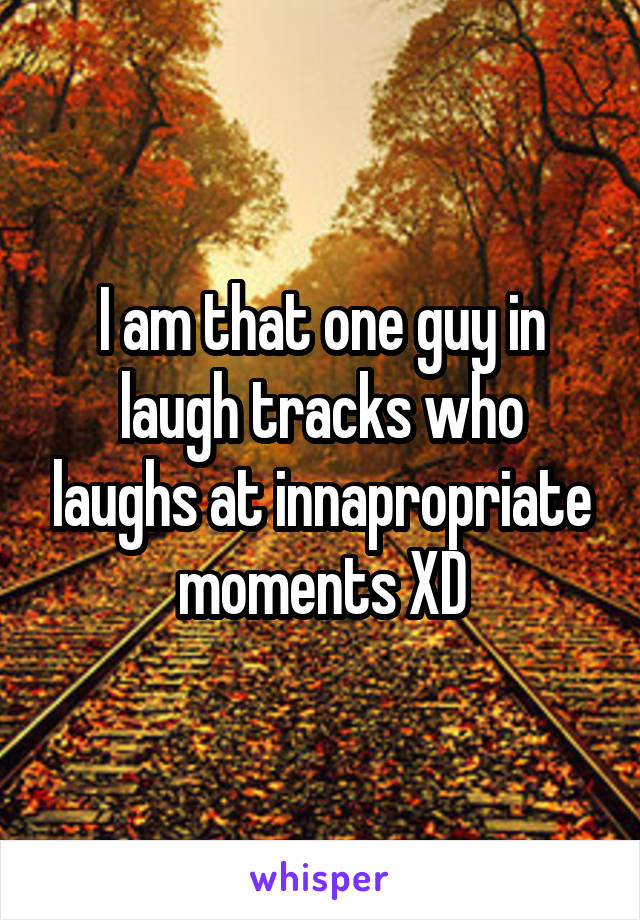 I am that one guy in laugh tracks who laughs at innapropriate moments XD