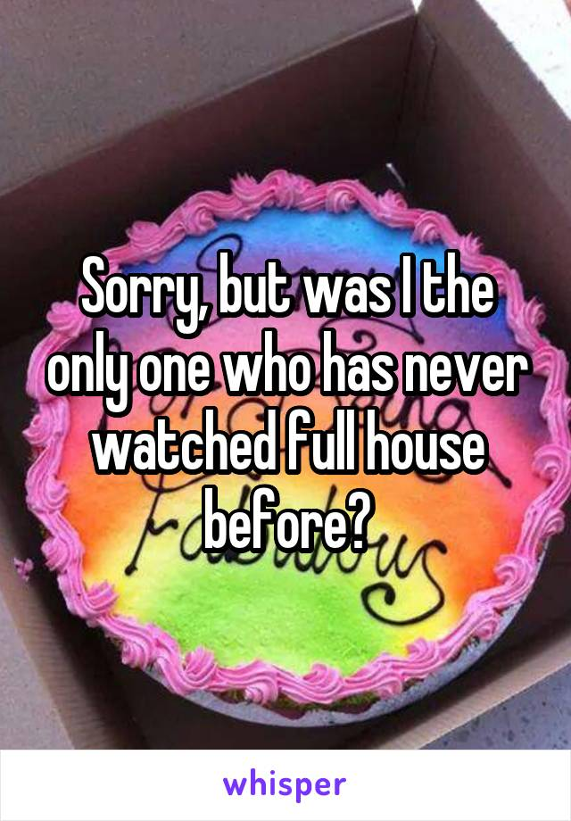 Sorry, but was I the only one who has never watched full house before?