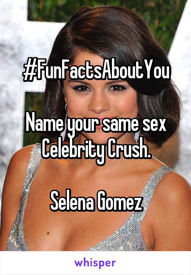 #FunFactsAboutYou  Name your same sex Celebrity Crush.  Selena Gomez