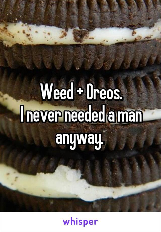 Weed + Oreos. I never needed a man anyway.