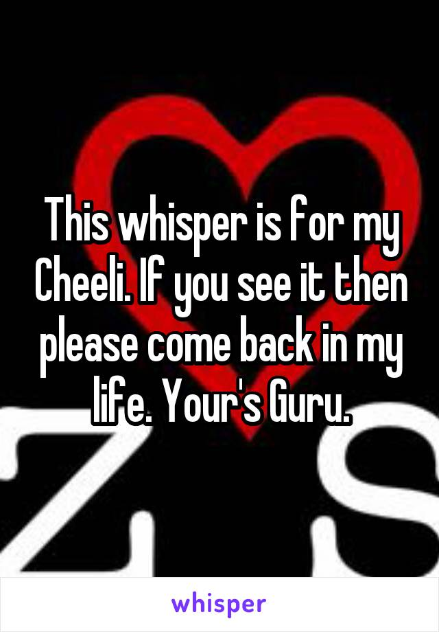 This whisper is for my Cheeli. If you see it then please come back in my life. Your's Guru.
