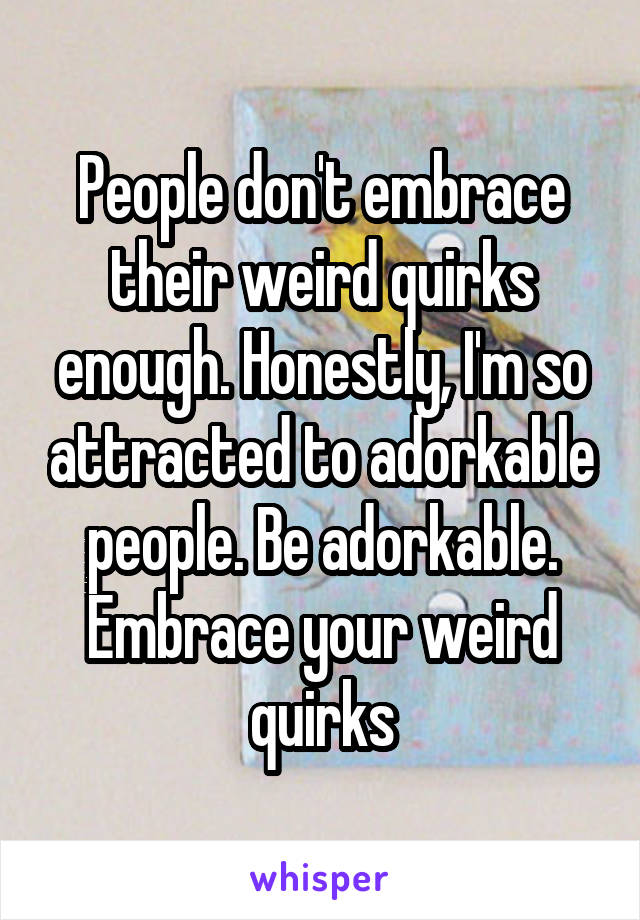 People don't embrace their weird quirks enough. Honestly, I'm so attracted to adorkable people. Be adorkable. Embrace your weird quirks