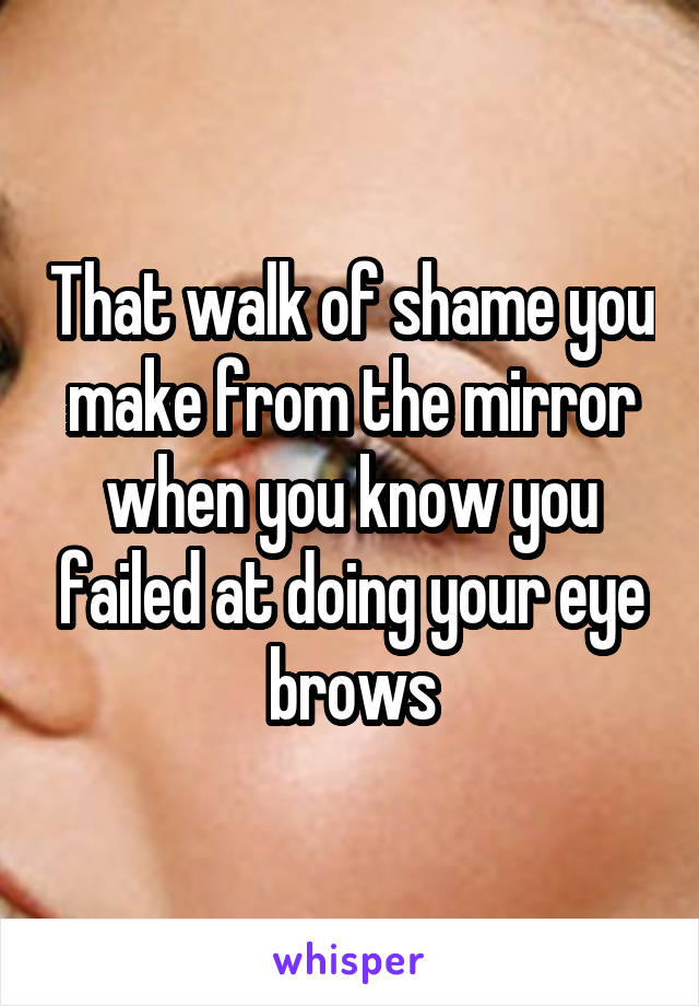 That walk of shame you make from the mirror when you know you failed at doing your eye brows