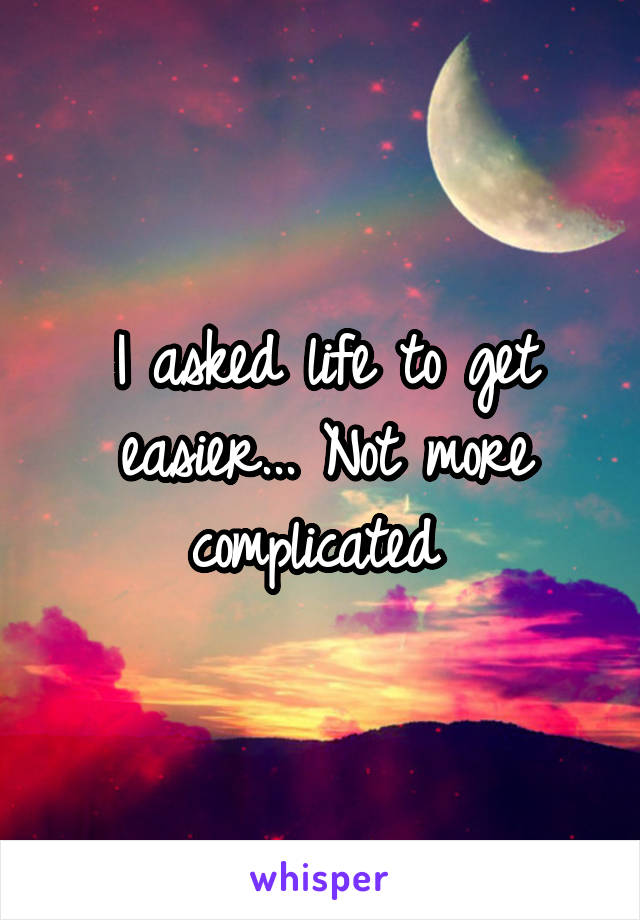 I asked life to get easier... Not more complicated