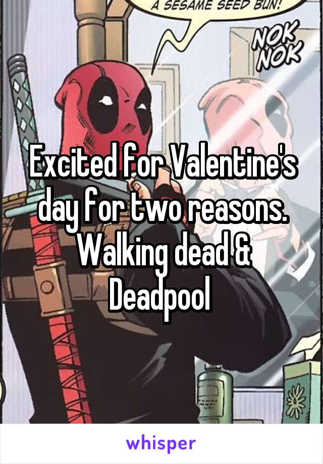 Excited for Valentine's day for two reasons. Walking dead & Deadpool