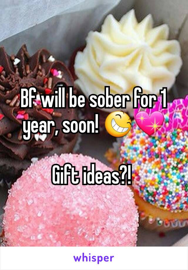 Bf will be sober for 1 year, soon! 😆💖  Gift ideas?!