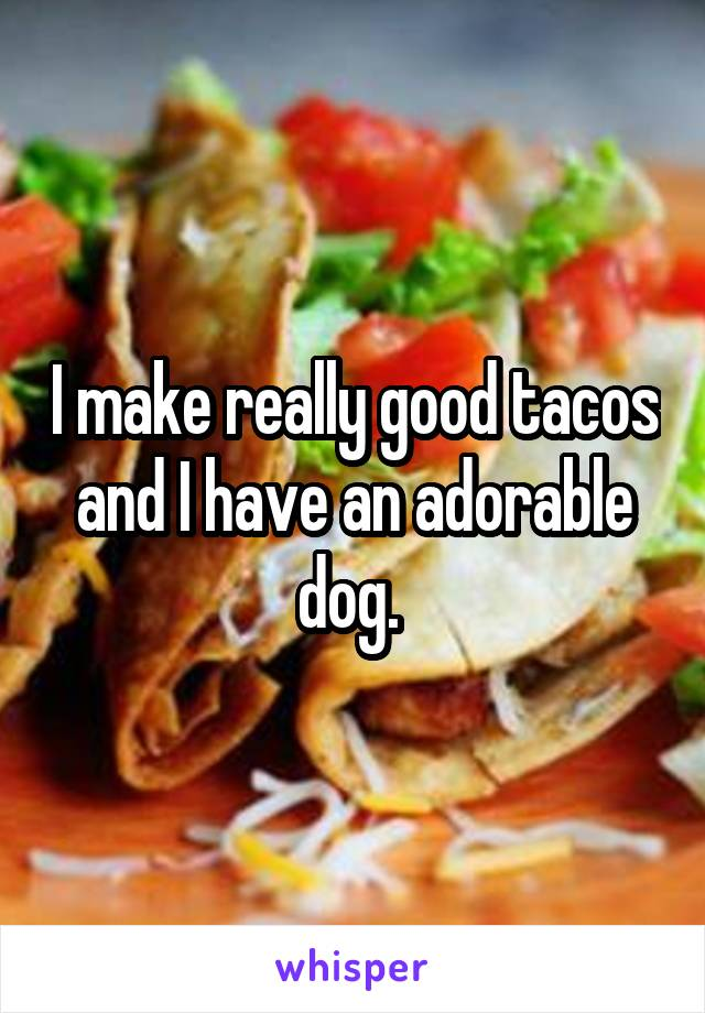 I make really good tacos and I have an adorable dog.