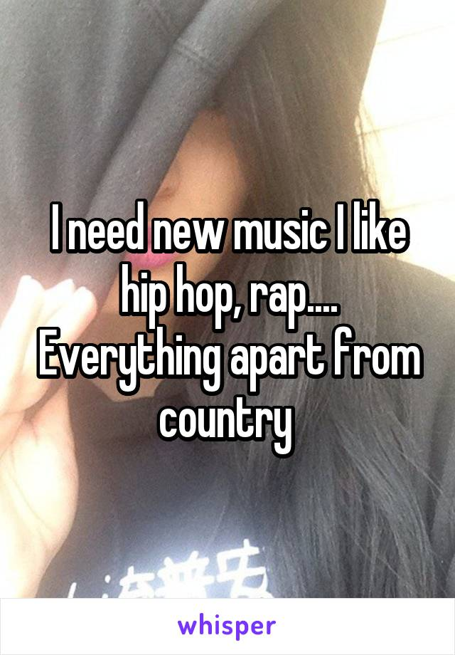 I need new music I like hip hop, rap.... Everything apart from country