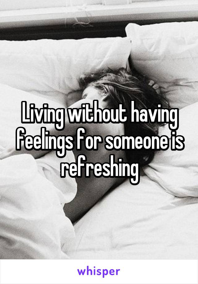 Living without having feelings for someone is refreshing