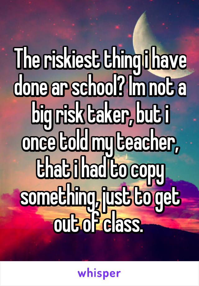 The riskiest thing i have done ar school? Im not a big risk taker, but i once told my teacher, that i had to copy something, just to get out of class.