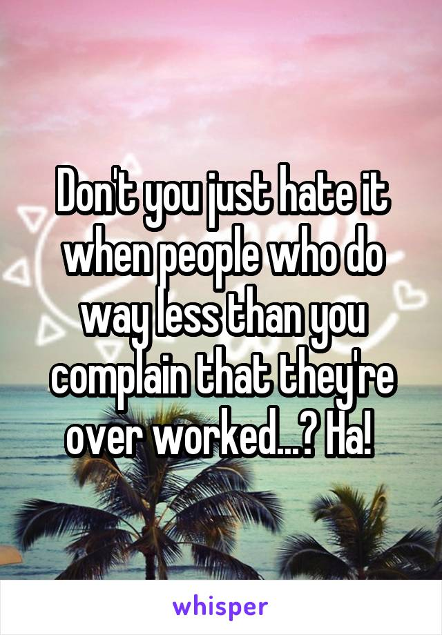 Don't you just hate it when people who do way less than you complain that they're over worked...? Ha!