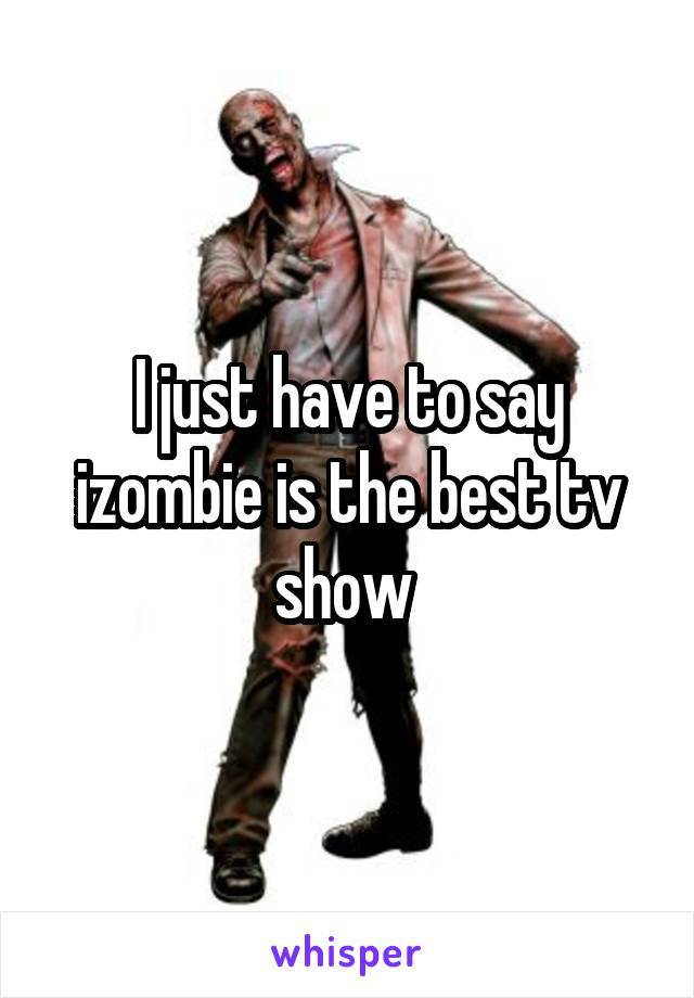 I just have to say izombie is the best tv show