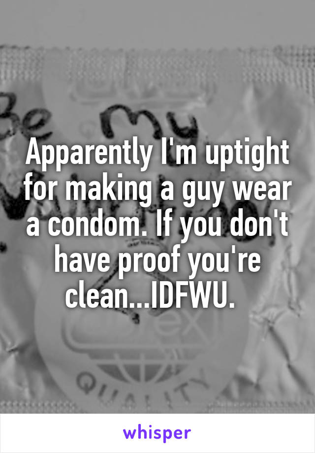 Apparently I'm uptight for making a guy wear a condom. If you don't have proof you're clean...IDFWU.