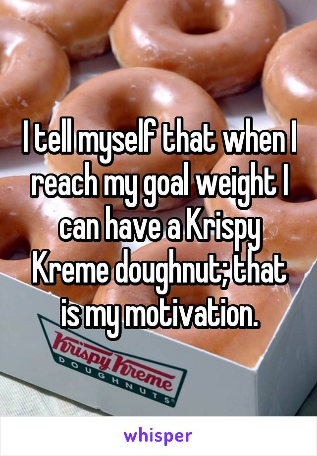I tell myself that when I reach my goal weight I can have a Krispy Kreme doughnut; that is my motivation.