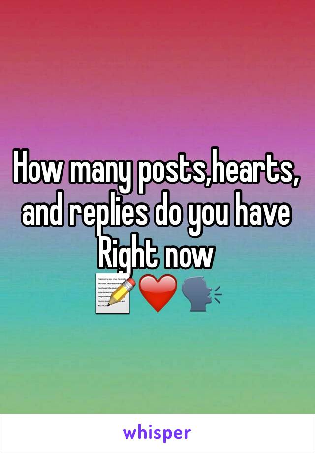 How many posts,hearts, and replies do you have  Right now 📝❤️🗣