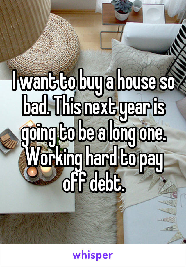 I want to buy a house so bad. This next year is going to be a long one. Working hard to pay off debt.