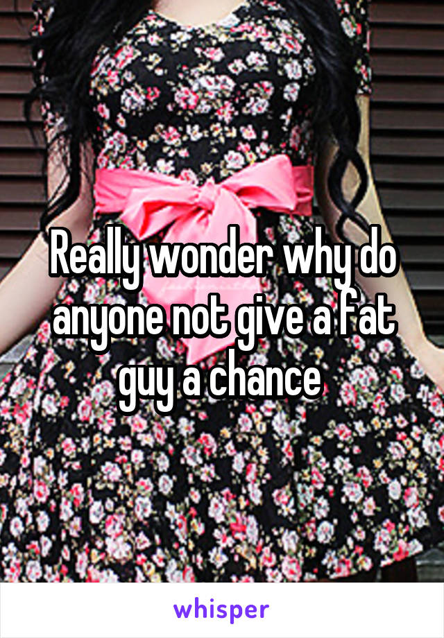 Really wonder why do anyone not give a fat guy a chance