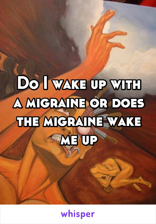 Do I wake up with a migraine or does the migraine wake me up