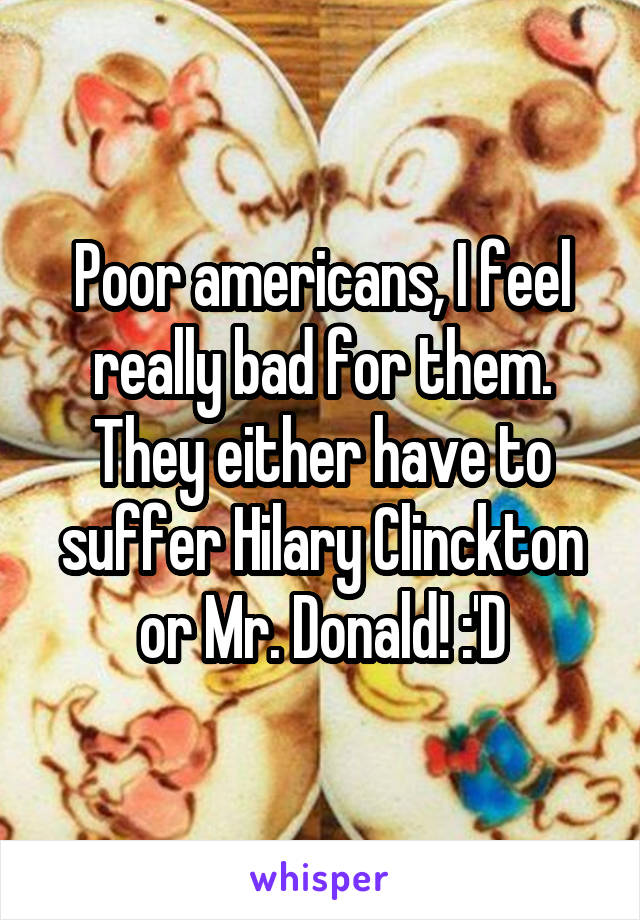 Poor americans, I feel really bad for them. They either have to suffer Hilary Clinckton or Mr. Donald! :'D