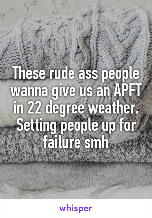 These rude ass people wanna give us an APFT in 22 degree weather. Setting people up for failure smh