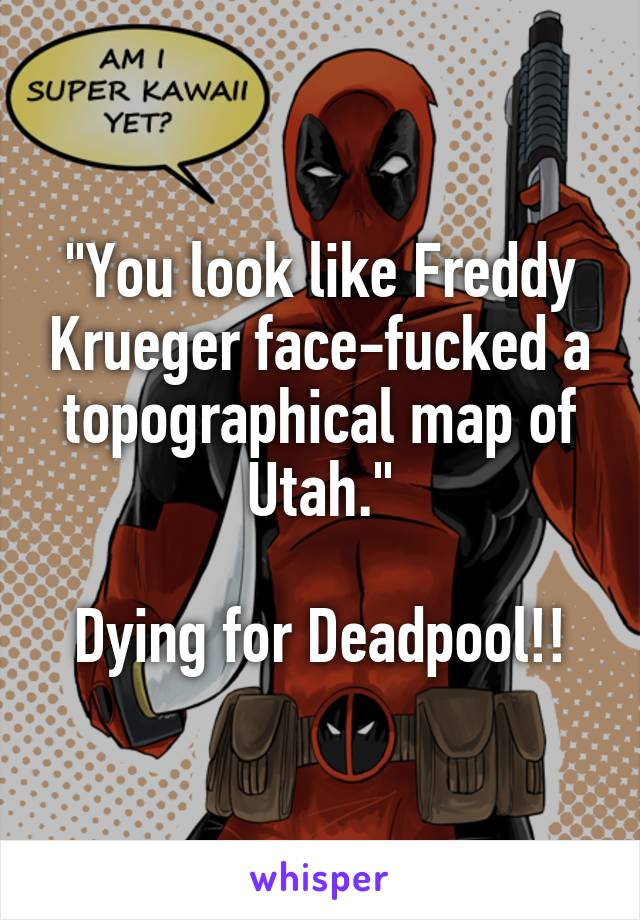 """You look like Freddy Krueger face-fucked a topographical map of Utah.""  Dying for Deadpool!!"