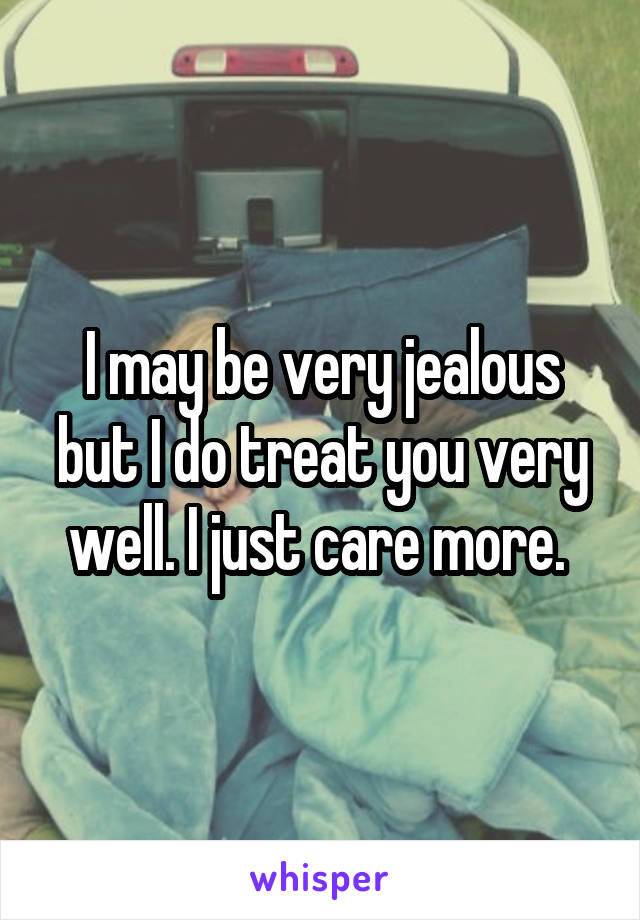 I may be very jealous but I do treat you very well. I just care more.