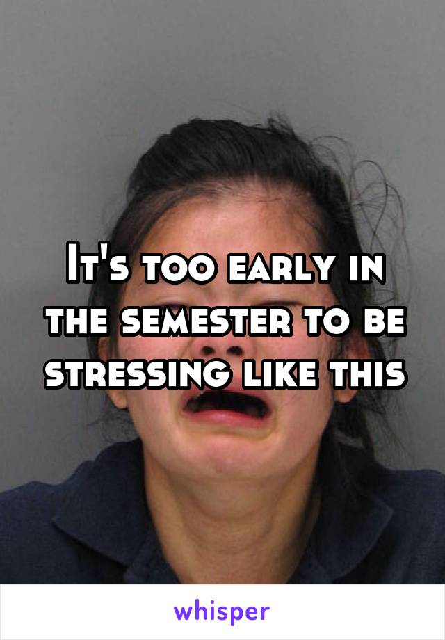 It's too early in the semester to be stressing like this