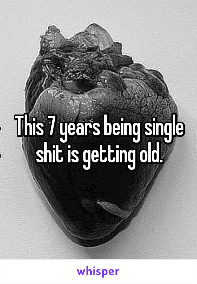 This 7 years being single shit is getting old.