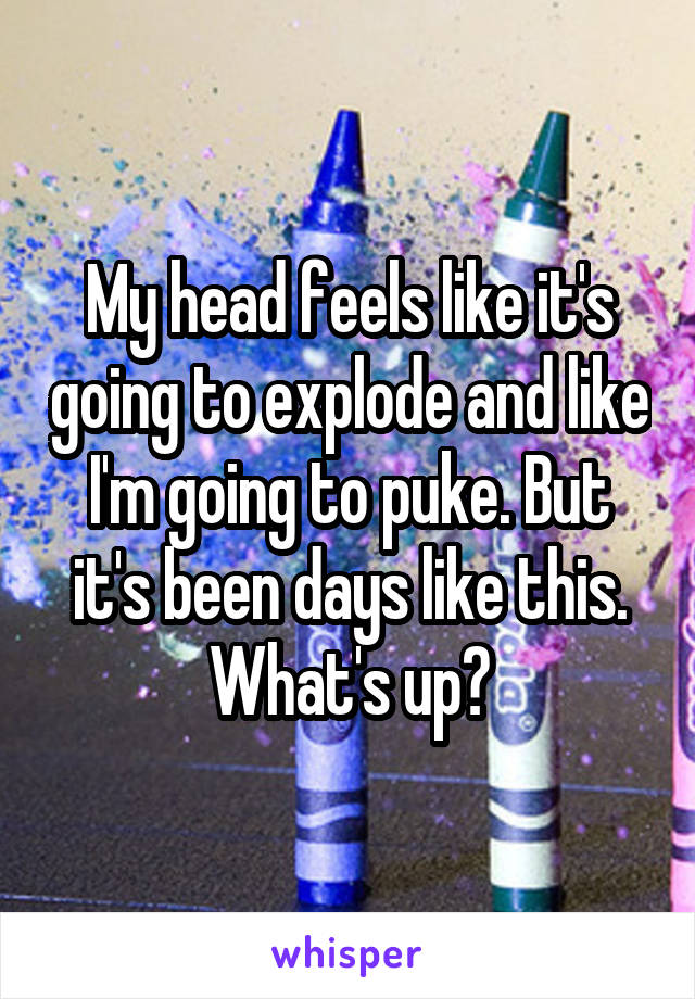My head feels like it's going to explode and like I'm going to puke. But it's been days like this. What's up?