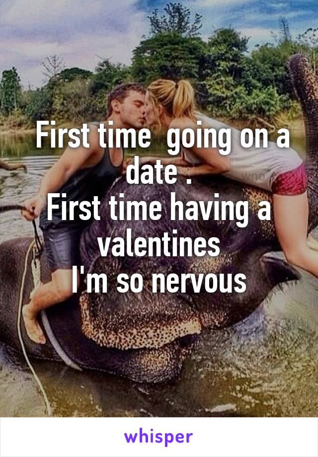 First time  going on a date . First time having a valentines I'm so nervous