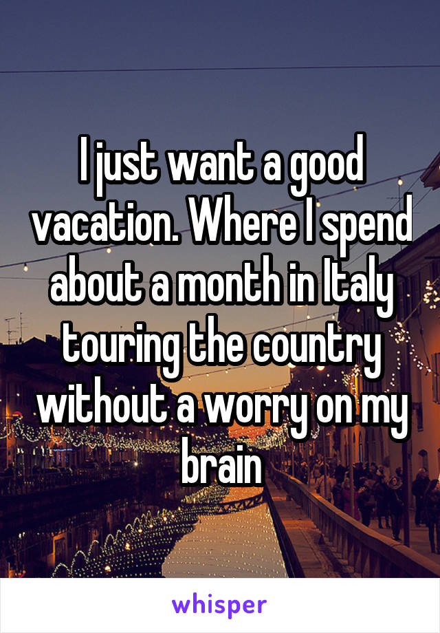 I just want a good vacation. Where I spend about a month in Italy touring the country without a worry on my brain