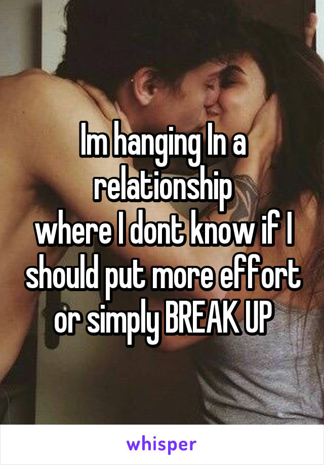 Im hanging In a relationship where I dont know if I should put more effort or simply BREAK UP
